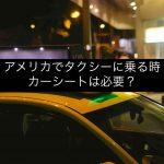 アメリカでタクシーに乗る時チャイルドシート/カーシートは必要?おすすめCar Seatsは?