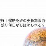海外旅行 運転免許の更新期限前の更新残り何日なら認められる?